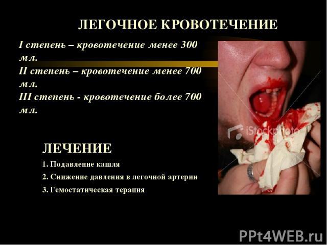 ЛЕГОЧНОЕ КРОВОТЕЧЕНИЕ I степень – кровотечение менее 300 мл. ІІ степень – кровотечение менее 700 мл. ІІІ степень - кровотечение более 700 мл. ЛЕЧЕНИЕ 1. Подавление кашля 2. Снижение давления в легочной артерии 3. Гемостатическая терапия