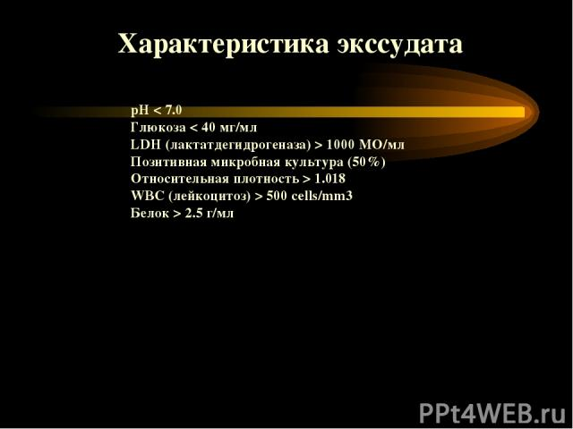 pH < 7.0 Глюкоза < 40 мг/мл LDH (лактатдегидрогеназа) > 1000 МО/мл Позитивная микробная культура (50%) Относительная плотность > 1.018 WBC (лейкоцитоз) > 500 cells/mm3 Белок > 2.5 г/мл Характеристика экссудата