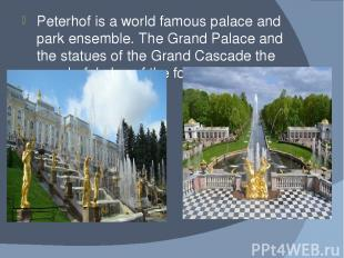 Peterhof is a world famous palace and park ensemble. The Grand Palace and the st