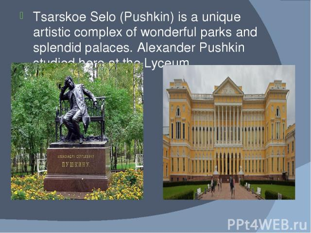 Tsarskoe Selo (Pushkin) is a unique artistic complex of wonderful parks and splendid palaces. Alexander Pushkin studied here at the Lyceum.