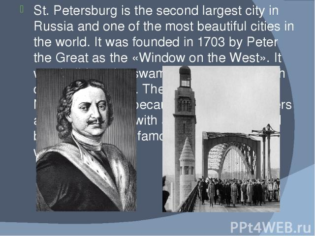 St. Petersburg is the second largest city in Russia and one of the most beautiful cities in the world. It was founded in 1703 by Peter the Great as the «Window on the West». It was build on the swampy land at the mouth of the Neva River. The city is…