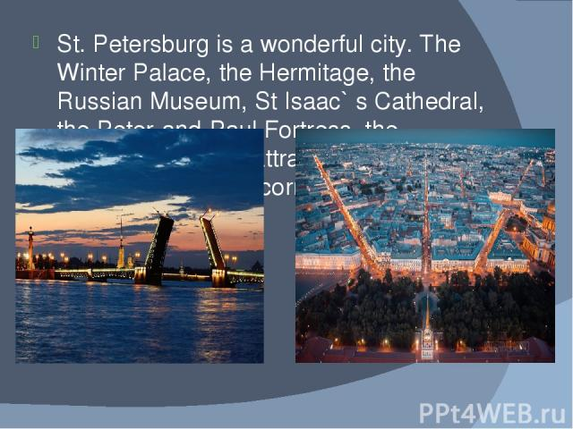 St. Petersburg is a wonderful city. The Winter Palace, the Hermitage, the Russian Museum, St Isaac` s Cathedral, the Peter-and-Paul Fortress, the Admiralty building attract thousands of tourists from every corner of the world.
