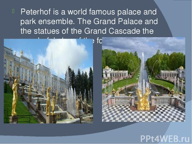 Peterhof is a world famous palace and park ensemble. The Grand Palace and the statues of the Grand Cascade the wonderful play of the fountains create a great impression.