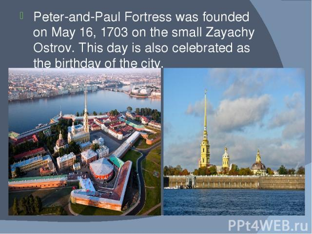 Peter-and-Paul Fortress was founded on May 16, 1703 on the small Zayachy Ostrov. This day is also celebrated as the birthday of the city.