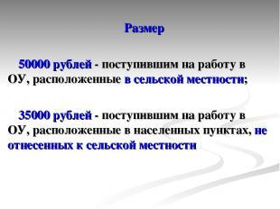 Размер 50000 рублей - поступившим на работу в ОУ, расположенные в сельской местн