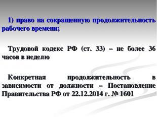1) право на сокращенную продолжительность рабочего времени; Трудовой кодекс РФ (