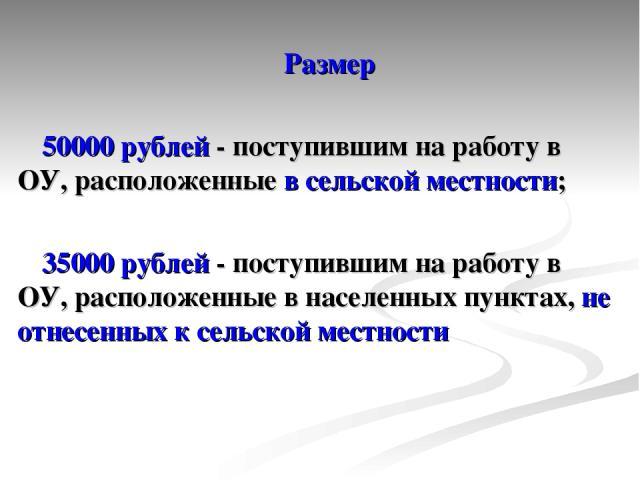 Размер 50000 рублей - поступившим на работу в ОУ, расположенные в сельской местности; 35000 рублей - поступившим на работу в ОУ, расположенные в населенных пунктах, не отнесенных к сельской местности