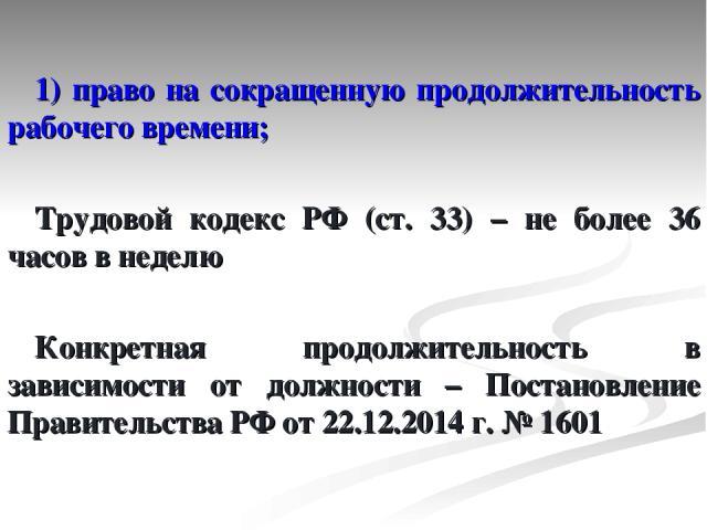 1) право на сокращенную продолжительность рабочего времени; Трудовой кодекс РФ (ст. 33) – не более 36 часов в неделю Конкретная продолжительность в зависимости от должности – Постановление Правительства РФ от 22.12.2014 г. № 1601