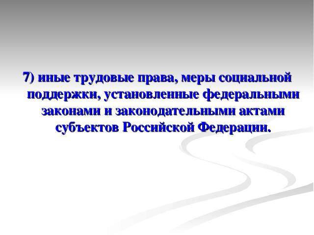 7) иные трудовые права, меры социальной поддержки, установленные федеральными законами и законодательными актами субъектов Российской Федерации.