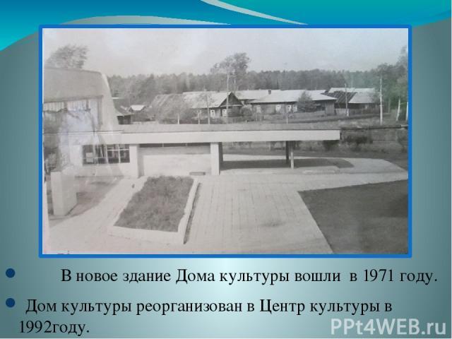 В новое здание Дома культуры вошли в 1971 году. Дом культуры реорганизован в Центр культуры в 1992году.