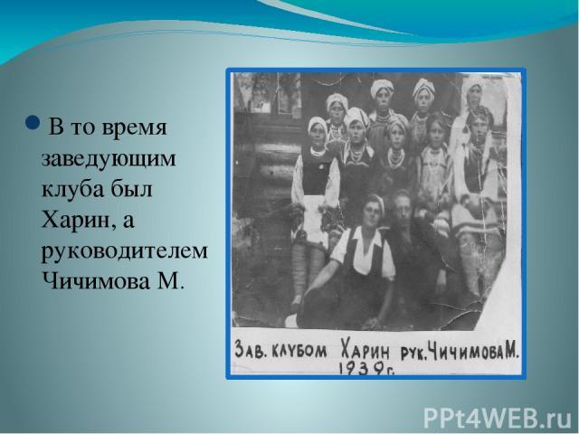 В то время заведующим клуба был Харин, а руководителем Чичимова М.