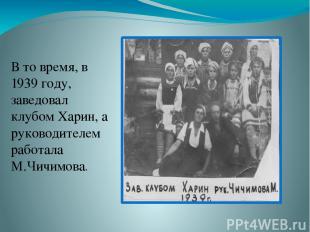 В то время, в 1939 году, заведовал клубом Харин, а руководителем работала М.Чичи
