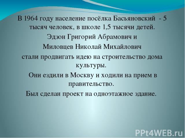 В 1964 году население посёлка Басьяновский - 5 тысяч человек, в школе 1,5 тысячи детей. Эдзон Григорий Абрамович и Миловцев Николай Михайлович стали продвигать идею на строительство дома культуры. Они ездили в Москву и ходили на прием в правительств…