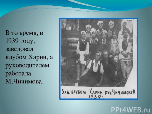 В то время, в 1939 году, заведовал клубом Харин, а руководителем работала М.Чичимова.