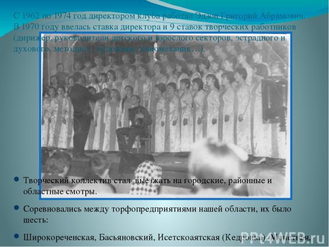 С 1962 по 1974 год директором клуба работал Эдзон Григорий Абрамович. В 1970 году ввелась ставка директора и 9 ставок творческих работников (дирижер, руководители детского и взрослого секторов, эстрадного и духового, методист , художник, киномеханик…