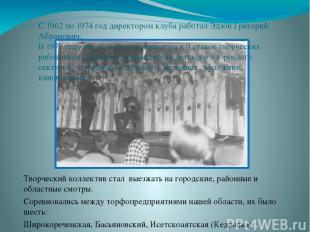 С 1962 по 1974 год директором клуба работал Эдзон Григорий Абрамович. В 1970 год