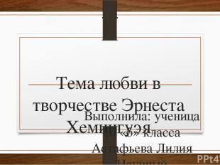 Тема любви в творчестве Эрнеста Хемингуэя Выполнила: ученица 10 «б» класса Астаф