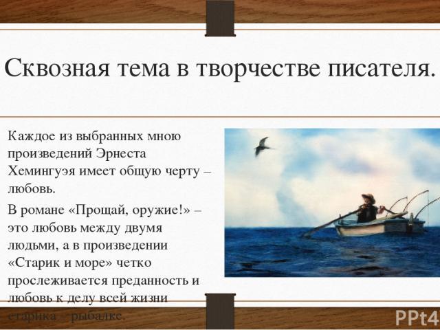 Сквозная тема в творчестве писателя. Каждое из выбранных мною произведений Эрнеста Хемингуэя имеет общую черту – любовь. В романе «Прощай, оружие!» – это любовь между двумя людьми, а в произведении «Старик и море» четко прослеживается преданность и …