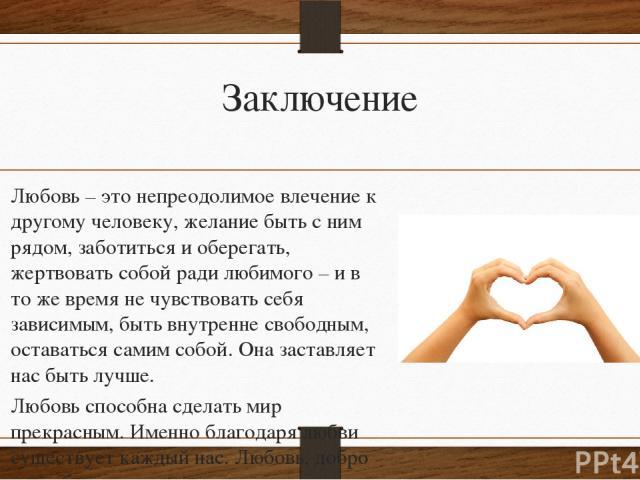 Заключение Любовь – это непреодолимое влечение к другому человеку, желание быть с ним рядом, заботиться и оберегать, жертвовать собой ради любимого – и в то же время не чувствовать себя зависимым, быть внутренне свободным, оставаться самим собой. Он…