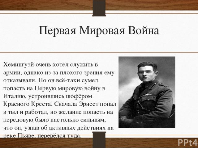 Первая Мировая Война Хемингуэй очень хотел служить в армии, однако из-за плохого зрения ему отказывали. Но он всё-таки сумел попасть на Первую мировую войну в Италию, устроившись шофёром Красного Креста. Сначала Эрнест попал в тыл и работал, но жела…