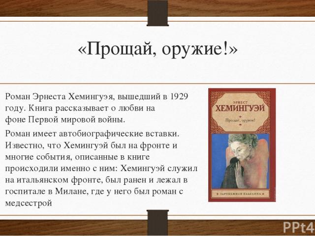 «Прощай, оружие!» РоманЭрнеста Хемингуэя, вышедший в1929 году. Книга рассказывает о любви на фонеПервой мировой войны. Роман имеет автобиографические вставки. Известно, что Хемингуэй был на фронте и многие события, описанные в книге происходили и…