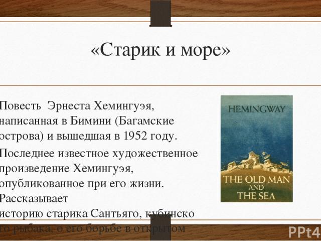 «Старик и море» Повесть Эрнеста Хемингуэя, написанная вБимини(Багамские острова) и вышедшая в1952 году. Последнее известное художественное произведение Хемингуэя, опубликованное при его жизни. Рассказывает историюстарикаСантьяго,кубинскогоры…