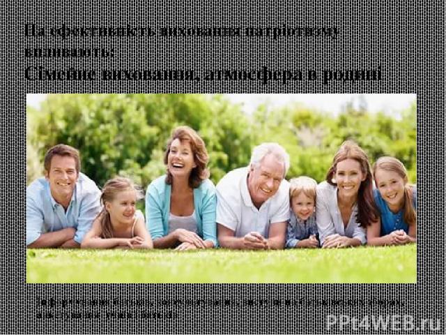 На ефективність виховання патріотизму впливають: Сімейне виховання, атмосфера в родині Інформування батьків, консультування, виступи на батьківських зборах, анкетування учнів і батьків