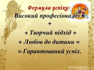 Формула успіху: Високий професіоналізм + + Творчий підхід + + Любов до дитини =