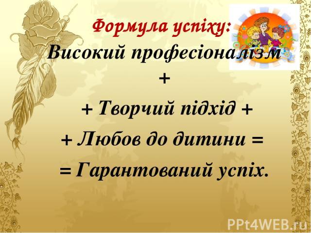 Формула успіху: Високий професіоналізм + + Творчий підхід + + Любов до дитини = = Гарантований успіх.