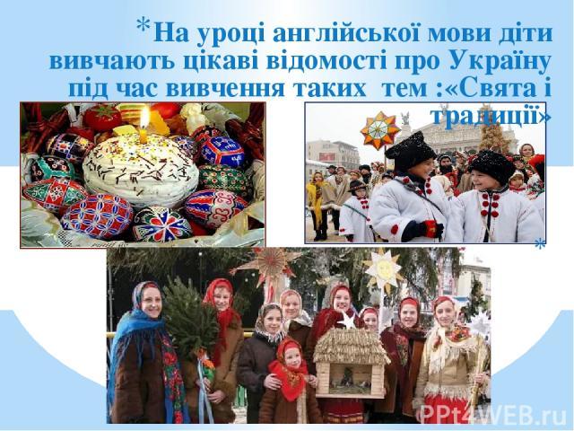 На уроці англійської мови діти вивчають цікаві відомості про Україну під час вивчення таких тем :«Свята і традиції»