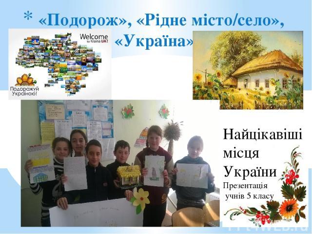 «Подорож», «Рідне місто/село», «Україна», Найцікавіші місця України Презентація учнів 5 класу
