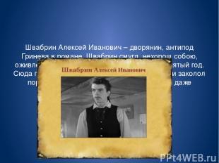 Швабрин Алексей Иванович – дворянин, антипод Гринева в романе. Швабрин смугл, не