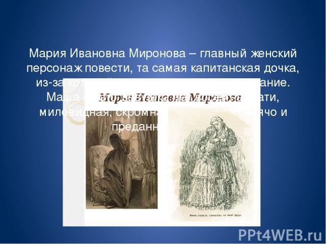 Мария Ивановна Миронова – главный женский персонаж повести, та самая капитанская дочка, из-за которой повесть носит такое название. Маша — это девушка лет восемнадцати, миловидная, скромная, способная горячо и преданно любить.