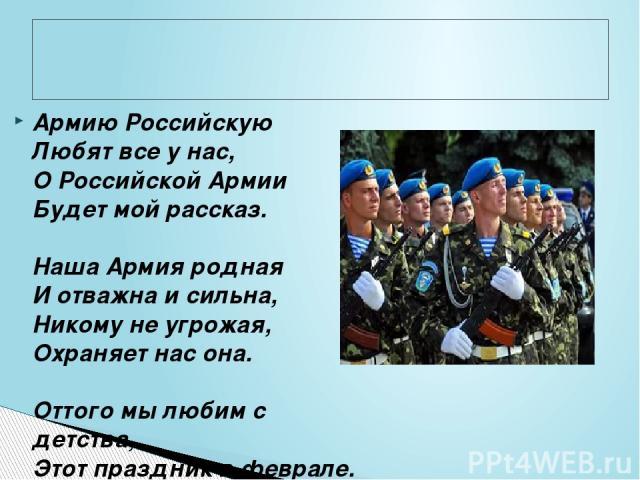 Армию Российскую Любят все у нас, О Российской Армии Будет мой рассказ.  Наша Армия родная И отважна и сильна, Никому не угрожая, Охраняет нас она.  Оттого мы любим с детства, Этот праздник в феврале. Слава Армии Российской Самой мирной на земле!