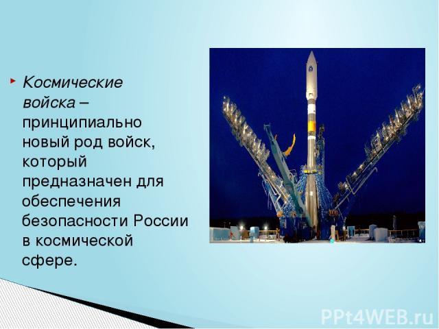 Космические войска– принципиально новый род войск, который предназначен для обеспечения безопасности России в космической сфере.