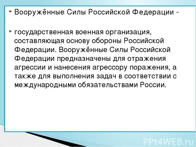 Вооружённые Силы Российской Федерации- государственная военная организация, составляющая основу обороны Российской Федерации. Вооружённые Силы Российской Федерации предназначены для отражения агрессии и нанесения агрессору поражения, а также для вы…