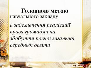 Головною метою навчального закладу є забезпечення реалізації права громадян на з