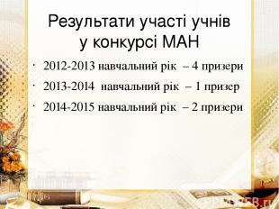 Результати участі учнів у конкурсі МАН 2012-2013 навчальний рік – 4 призери 2013