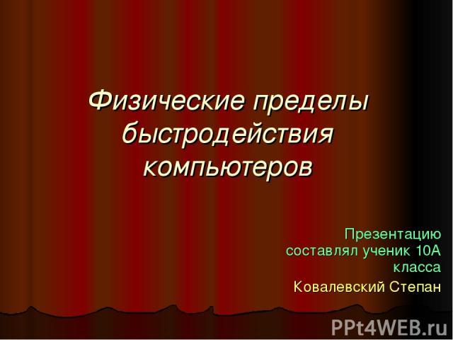 Физические пределы быстродействия компьютеров Презентацию составлял ученик 10А класса Ковалевский Степан