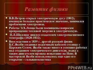 Развитие физики В.В.Петров открыл электрическую дугу (1802), имевшую большое пра