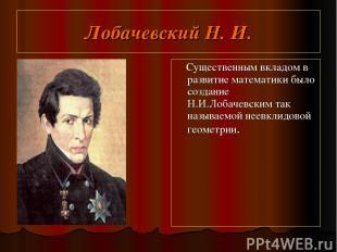 Лобачевский Н. И. Существенным вкладом в развитие математики было создание Н.И.Л