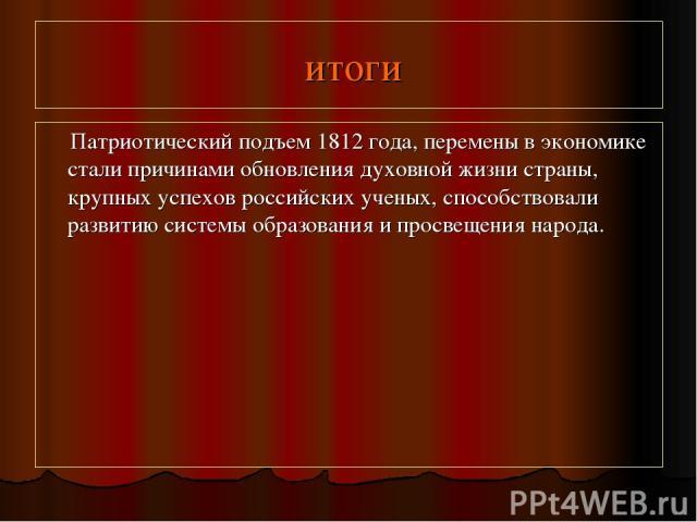 итоги Патриотический подъем 1812 года, перемены в экономике стали причинами обновления духовной жизни страны, крупных успехов российских ученых, способствовали развитию системы образования и просвещения народа.