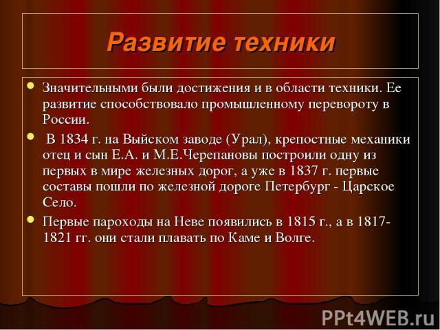 Развитие техники Значительными были достижения и в области техники. Ее развитие способствовало промышленному перевороту в России. В 1834 г. на Выйском заводе (Урал), крепостные механики отец и сын Е.А. и М.Е.Черепановы построили одну из первых в мир…