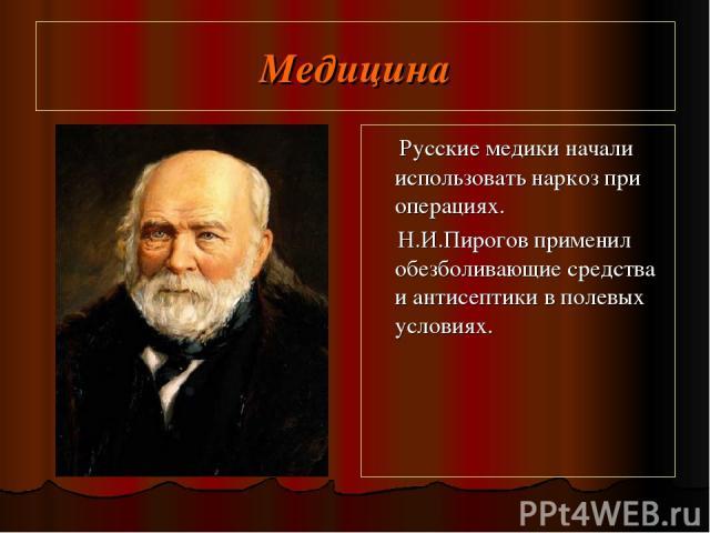 Медицина Русские медики начали использовать наркоз при операциях. Н.И.Пирогов применил обезболивающие средства и антисептики в полевых условиях.