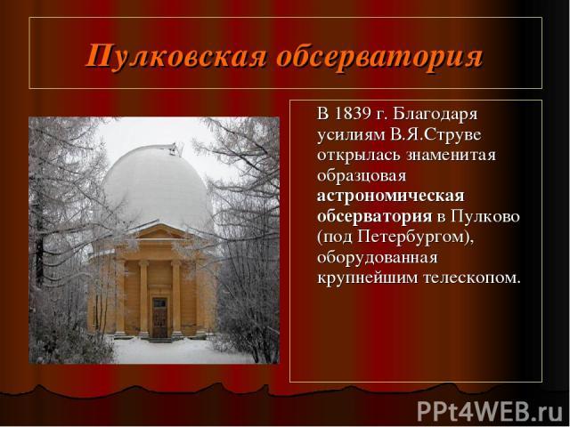 Пулковская обсерватория В 1839 г. Благодаря усилиям В.Я.Струве открылась знаменитая образцовая астрономическая обсерватория в Пулково (под Петербургом), оборудованная крупнейшим телескопом.