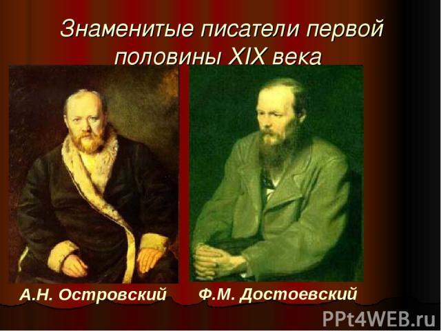 Знаменитые писатели первой половины XIX века А.Н. Островский Ф.М. Достоевский