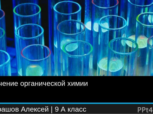 Значение органической химии Кондрашов Алексей | 9 А класс