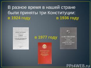 В разное время в нашей стране были приняты три Конституции: в 1924 году в 1936 г