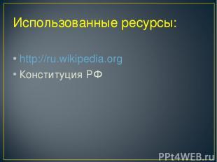 Использованные ресурсы: http://ru.wikipedia.org Конституция РФ