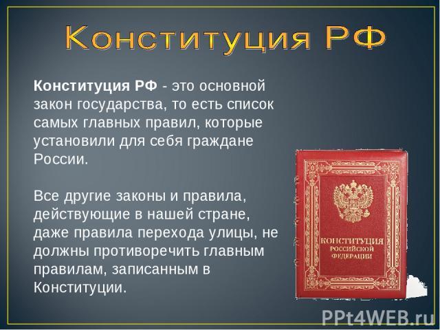 Конституция РФ - это основной закон государства, то есть список самых главных правил, которые установили для себя граждане России. Все другие законы и правила, действующие в нашей стране, даже правила перехода улицы, не должны противоречить главным …